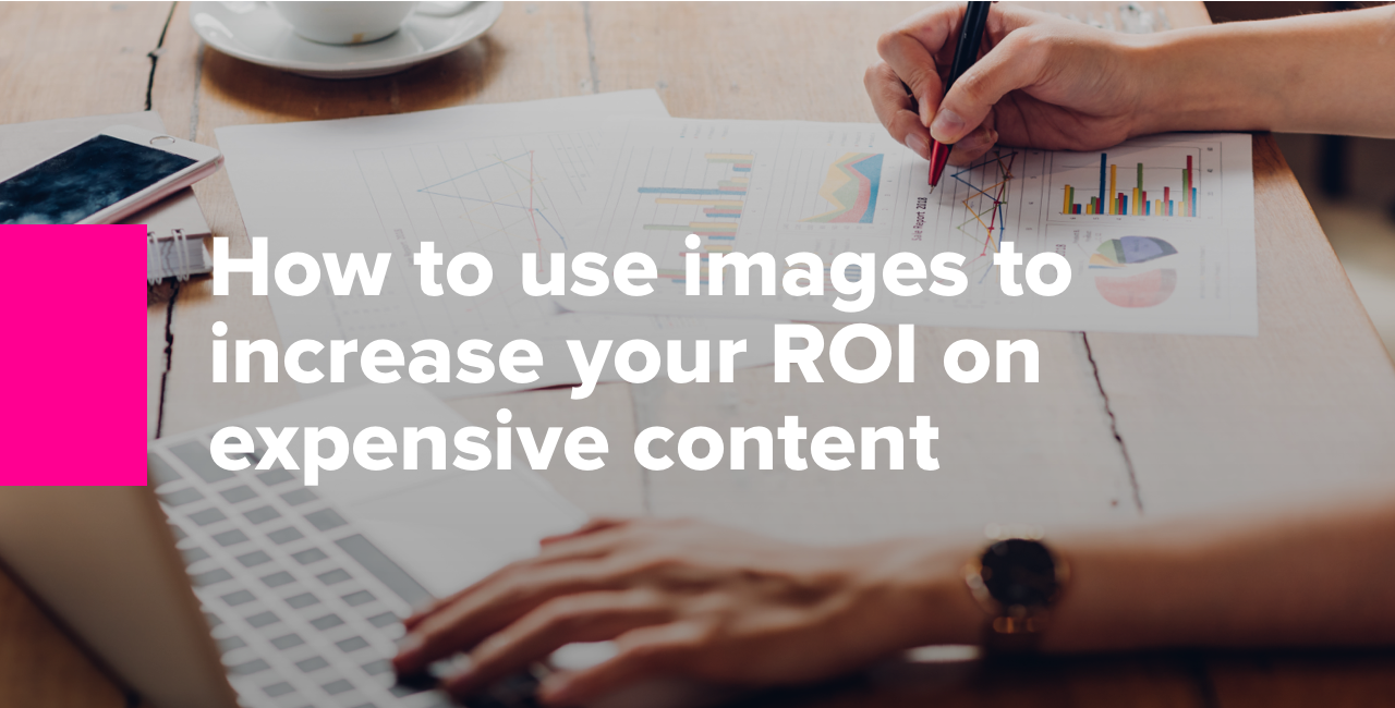 How to use images to increase your ROI on expensive content2